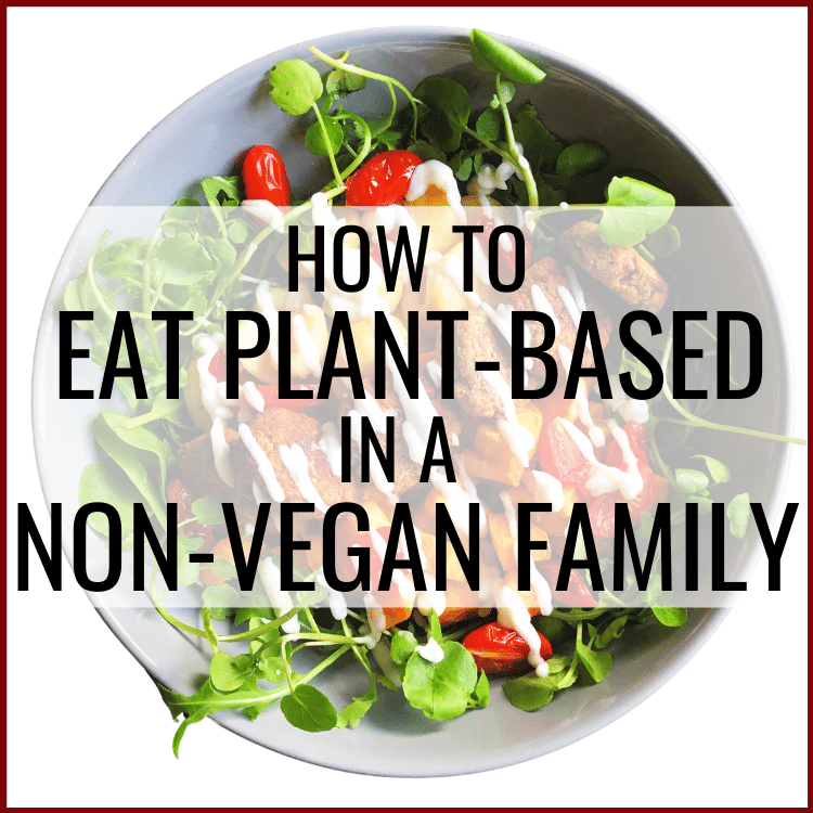 how to eat a plant-based diet in a non-vegan family